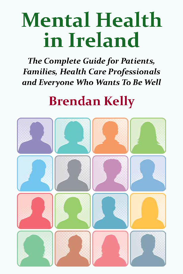 Mental Health in Ireland: The Complete Guide for Patients, Families, Health Care Professionals and Everyone Who Wants to Be Well, by Brendan Kelly