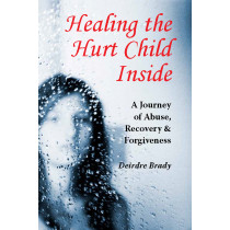 Healing the Hurt Child Inside: A Journey of Abuse, Recovery and Forgiveness, by Deirdre Brady