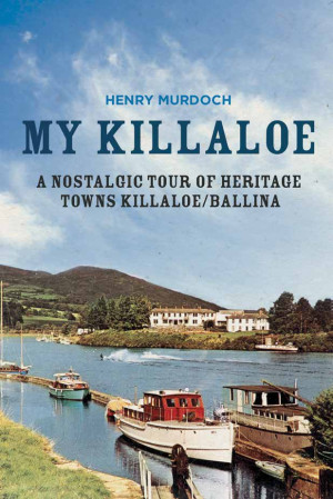My Killaloe: A Nostalgic Tour of Heritage Towns Killaloe/Ballina, by Henry Murdoch