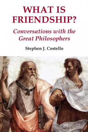What is Friendship? Conversations with the Great Philosophers, by Stephen J. Costello