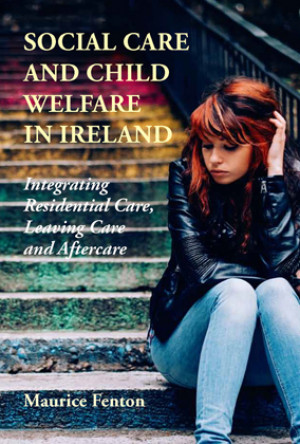 Social Care and Child Welfare in Ireland: Integrating Residential Care, Leaving Care and Aftercare, by Maurice Fenton