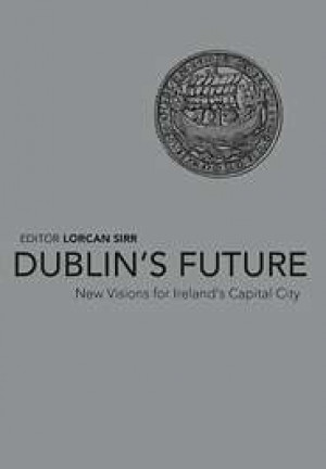 Dublin's Future: New Visions for Ireland's Capital City
